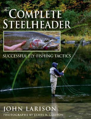 The Complete Steelheader: Successful Fly-Fishing Tactics John Larison