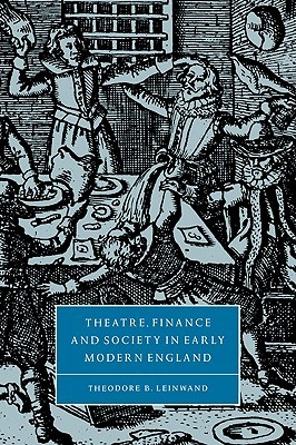 Theatre, Finance and Society in Early Modern England Theodore B. Leinwand