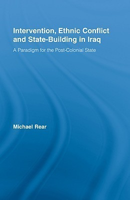 Intervention, Ethnic Conflict and State-Building in Iraq: A Paradigm for the Post-Colonial State Michael Rear