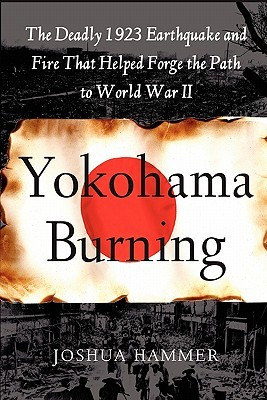 Yokohama Burning: The Deadly 1923 Earthquake and Fire that Helped Forge the Path to World War II  by  Joshua Hammer