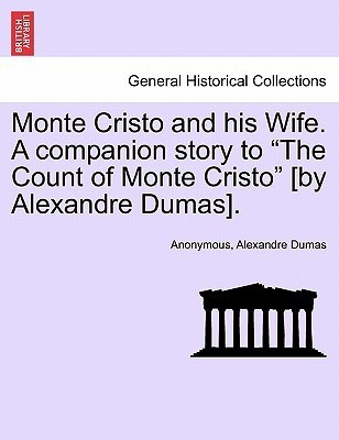 Monte Cristo and His Wife. a Companion Story to the Count of Monte Cristo [By Alexandre Dumas]. Anonymous