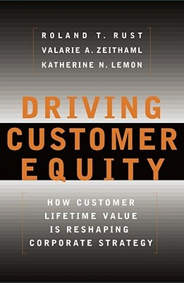 Driving Customer Equity: How Customer Lifetime Value Is Reshaping Corporate Strategy Roland Rust