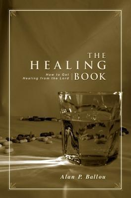 The Healing Book: How to Get Healing from the Lord Alan P. Ballou