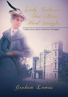 Lady Catherine Macalisters Hard Struggle: A Short Story about Catherines Struggles Graham Lomas