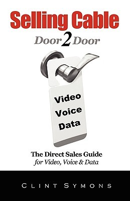 Selling Cable: The Direct Sales Guide for Video, Voice & Data  by  Clint Symons