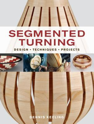 Segmented Turning: Design*Techniques*Projects Dennis Keeling