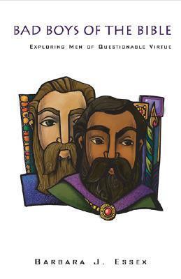 Bad Boys of the Bible: Exploring Men of Questionable Virtue Barbara J. Essex