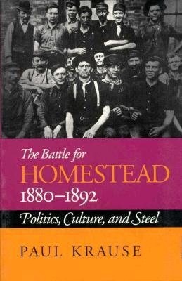 The Battle For Homestead, 1880-1892: Politics, Culture, and Steel Paul Krause