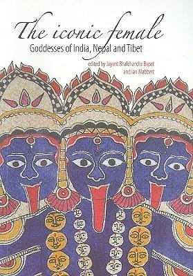 The Iconic Female: Goddesses of India, Nepal and Tibet Jayant Bhalchandra Bapat