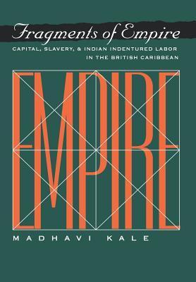 Fragments of Empire: Capital, Slavery, and Indian Indentured Labor in the British Caribbean  by  Madhavi Kale