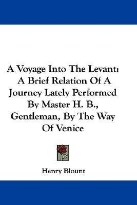 A Voyage Into the Levant: A Brief Relation of a Journey Lately Performed Master H. B., Gentleman, by the Way of Venice by Henry Blount
