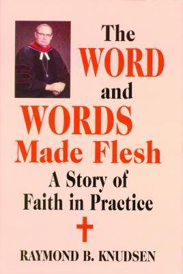 Word And Words Made Flesh, The: A Story Of Faith In Practice  by  Raymond B. Knudsen