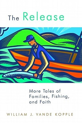 The Release: More Tales of Families, Fishing, and Faith  by  William J. Vande Kopple