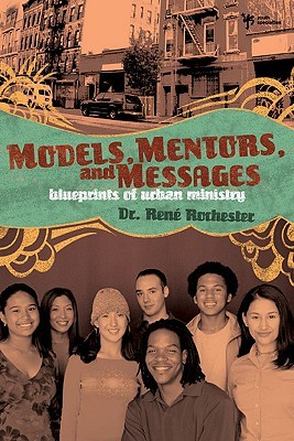 Models, Mentors, and Messages: Blueprints of Urban Ministry  by  Rene Rochester
