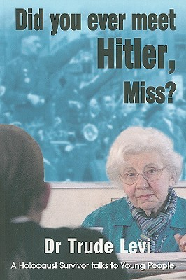 Did You Ever Meet Hitler, Miss?: A Holocaust Survivor Talks to Young People  by  Trude Levi