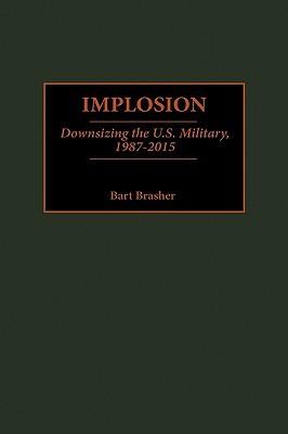 Implosion: Downsizing the U.S. Military, 1987-2015 Bart Brasher