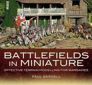 Battlefields in Miniature: Effective Terrain Modelling for Wargames  by  Paul Darnell