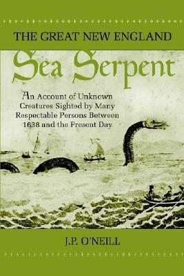 The Great New England Sea Serpent: An Account of Unknown Creatures Sighted Many Respectable Persons Between 1638 and the Present Day by J.P. ONeill