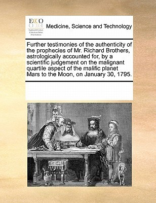 Further Testimonies of the Authenticity of the Prophecies of Mr. Richard Brothers, Astrologically Accounted For,  by  a Scientific Judgement on the Malignant Quartile Aspect of the Malific Planet Mars to the Moon, on January 30, 1795. by Various