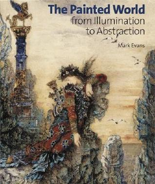 The Painted World: From Illumination to Abstraction  by  Mark L. Evans