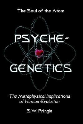 Psyche-Genetics: The Soul of the Atom  by  S.W. Pringle