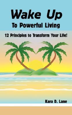 Wake Up to Powerful Living: 12 Principles to Transform Your Life!  by  Kara Lane