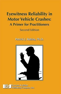 Eyewitness Reliability in Motor Vehicle Accident Reconstruction and Litigation, Seconedition Patrick J. Robins
