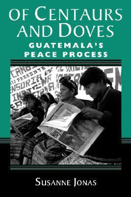 Of Centaurs And Doves: Guatemalas Peace Process Susanne Jonas