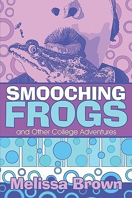 Smooching Frogs and Other College Adventures Melissa  Brown