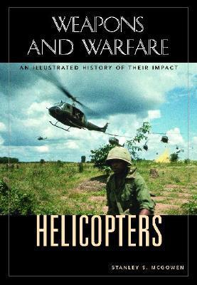 Helicopters: An Illustrated History of Their Impact Stanley S. McGowen