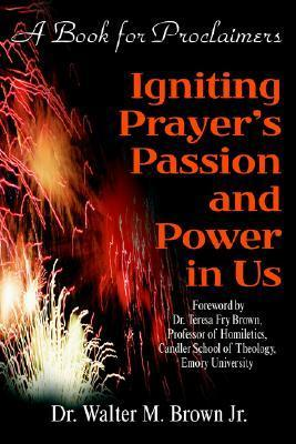 Igniting Prayers Passion and Power in Us: A Book for Proclaimers  by  Walter M. Brown Jr.