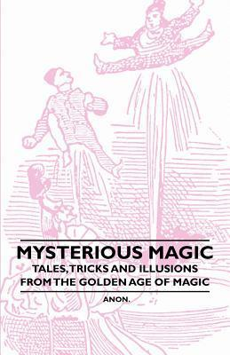 Mysterious Magic - Tales, Tricks and Illusions from the Golden Age of Magic  by  Anonymous