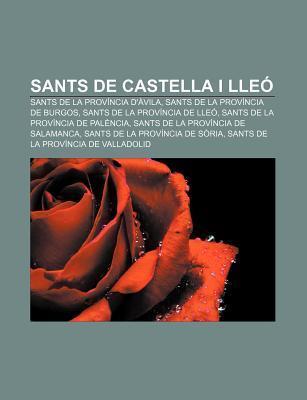 Sants de Castella I Lle: Sants de La Prov Ncia D Vila, Sants de La Prov Ncia de Burgos, Sants de La Prov Ncia de Lle Source Wikipedia