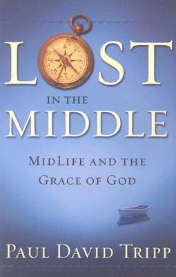 Lost in the Middle: Mid-Life Crisis and the Grace of God Paul David Tripp