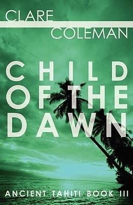 Child of the Dawn (Ancient Tahiti Book Three)  by  Clare Coleman