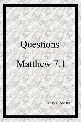 Questions Matthew 7.1 Danny L Shanks