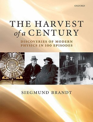 The Harvest of a Century: Discoveries in Modern Physics in 100 Episodes Siegmund Brandt