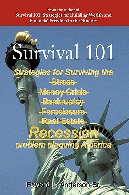 Survival 101: Strategies for Surviving the Stress Money Crisis Bankruptcy Foreclosure Real Estate Recession Problem Plaguing America. Edward L. Anderson Sr.