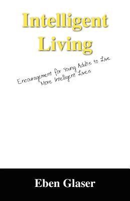 Intelligent Living: Encouragement for Young Adults to Live More Intelligent Lives  by  Eben Glaser