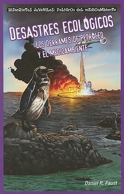 Desastres Ecologicos: Los Derrames de Petroleo y el Medioambiente  by  Daniel Faust
