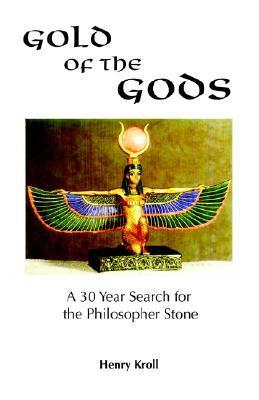 Gold of the Gods: A 30 Year Search for the Philosopher Stone  by  Henry Kroll