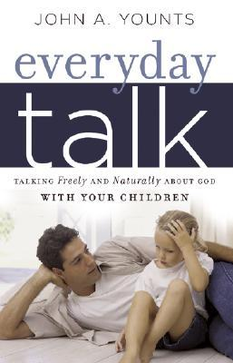 Everyday Talk: Talking Freely and Naturally about God with Your Children John A. Younts
