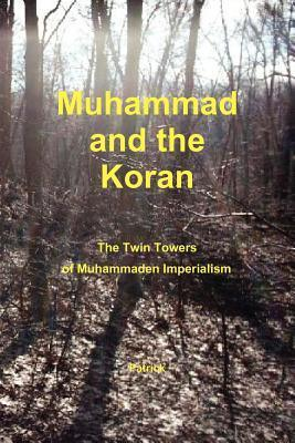 Muhammad and the Koran: The Twin Towers of Muhammaden Imperialism Patrick