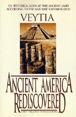 Ancient America Rediscovered: Including an Account of Americas First Settlers Who Left from the Biblical Tower of Babel at the Time of the Confusio Mariano Veytia
