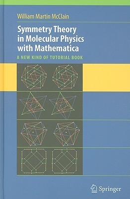 Symmetry Theory in Molecular Physics with Mathematica: A New Kind of Tutorial Book [With CDROM] William McClain