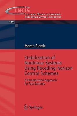 Stabilization Of Nonlinear Systems Using Receding Horizon Control Schemes: A Parametrized Approach For Fast Systems (Lecture Notes In Control And Information Sciences) Mazen Alamir