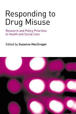 Responding to Drug Misuse: Research and Policy Priorities in Health and Social Care  by  Susanne MacGregor