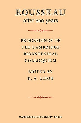 Rousseau After 200 Years: Proceedings of the Cambridge Bicentennial Colloquium R.A. Leigh