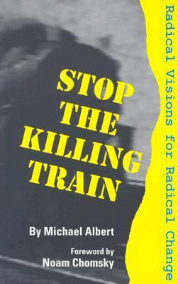 Stop the Killing Train: Radical Visions for Radical Change Michael Albert