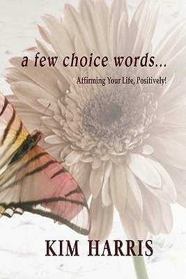 A Few Choice Words...Affirming Your Life, Positively! Kim Harris